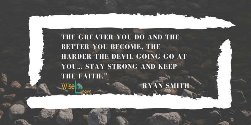 The greater you do and the better you become, the harder the devil going go at you… stay strong and keep the faith