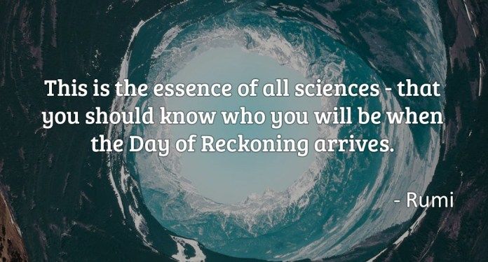 This is the essence of all sciences – that you should know you will be when the day of reckoning arrives