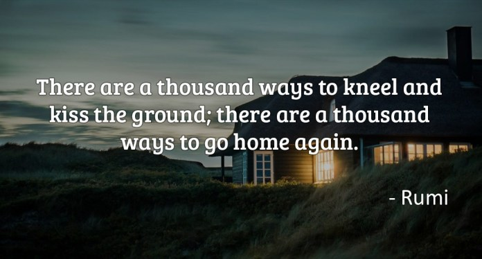 There are a thousand ways to kneel and kiss the ground; there are a thousand ways to go home again
