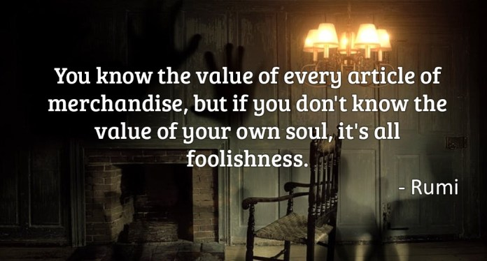 You know the value of every article of merchandise, but if you don'e know the value of your own soul, it's all foolishness