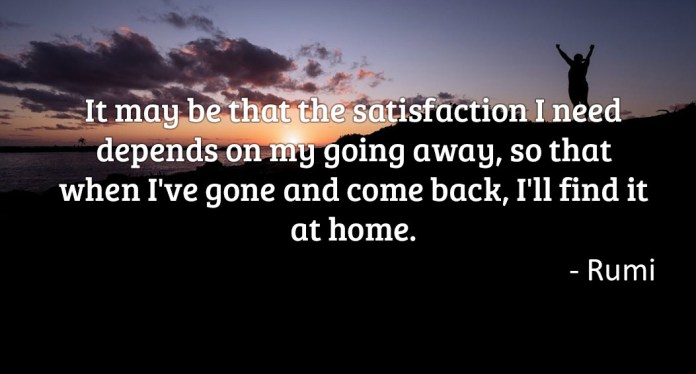 It may be that the satisfaction I need depends on my going away, so that when I've gone and come back, I'll find it at home