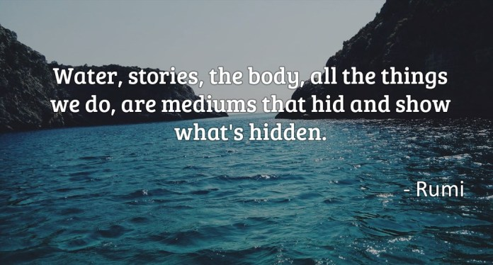 Water, stories, the body, all the things we do, are mediums that hid and show what's hidden