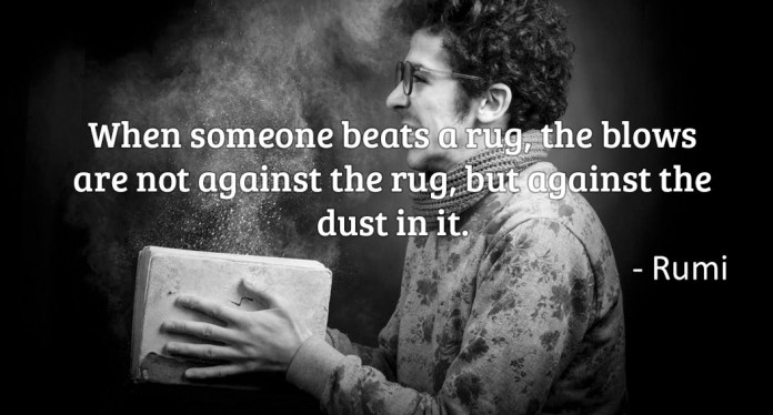 When someone beats a rug, the blows are not against the, but against the dust in it