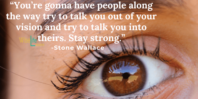 You're gonna have people along the way try to talk you out of your vision and try to talk you into theirs. Stay strong