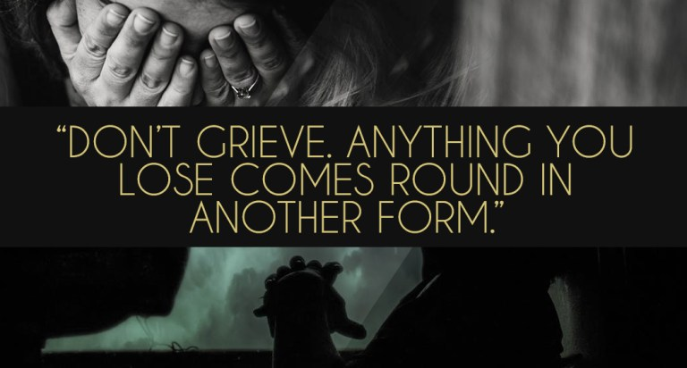 Don't grieve. Anything you lose comes round in another form