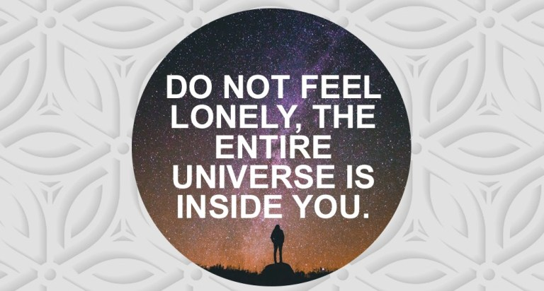 Do not feel lonely, the entire universe is inside you