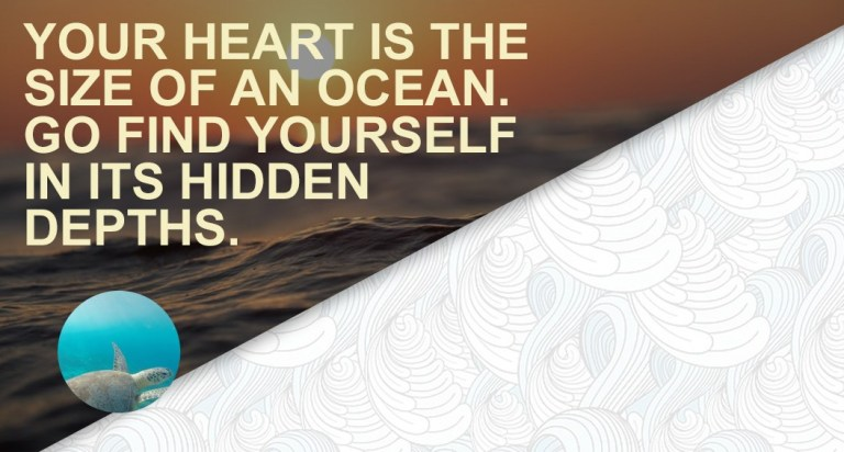 Your heart is the size of an ocean. Go find yourself in its hidden depths