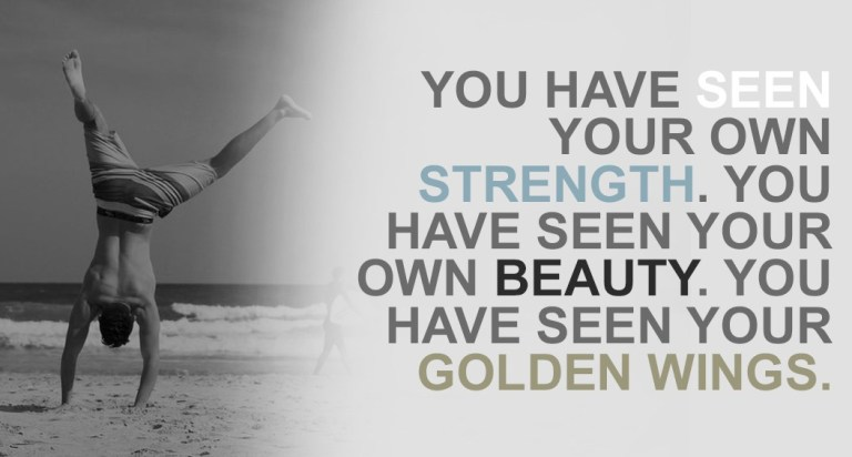 You have seen your own strength. You have seen your own beauty. You have seen your golden wings. Why do you worry