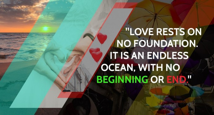 Love rests on no foundation. It is an endless ocean, with no beginning or end