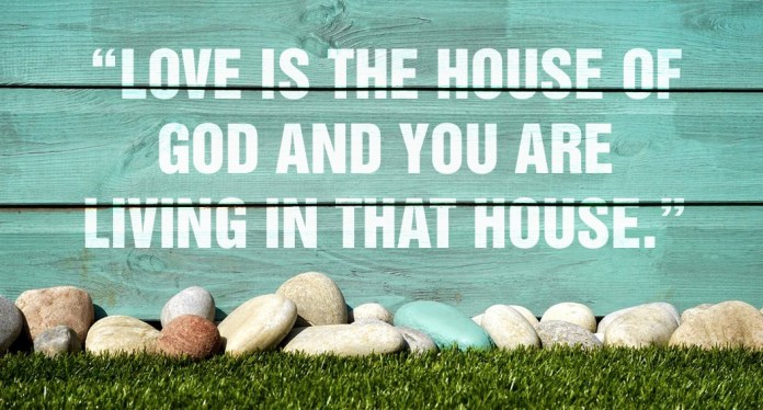 Love is the house of God and you are living in that house
