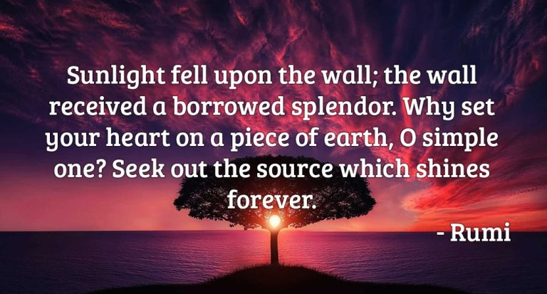 Sunlight fell upon the wall; the wall received a borrowed splendor. Why set your heart on a piece of earth. O simple one? Seek out the source which shines forever