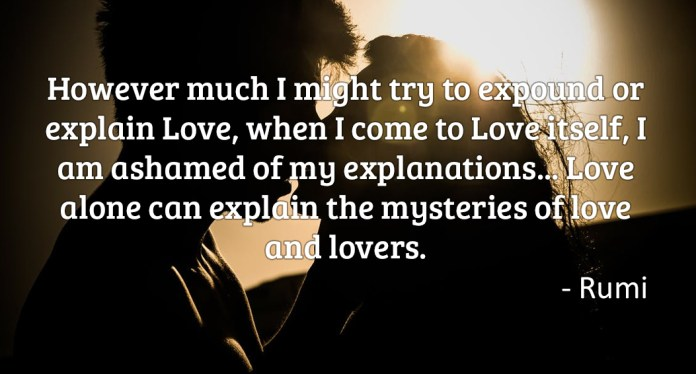 However much I might try to expound or explain love, when i come to love itself, i am ashamed of my explanations… love alone can explain the mysteries of love and lovers