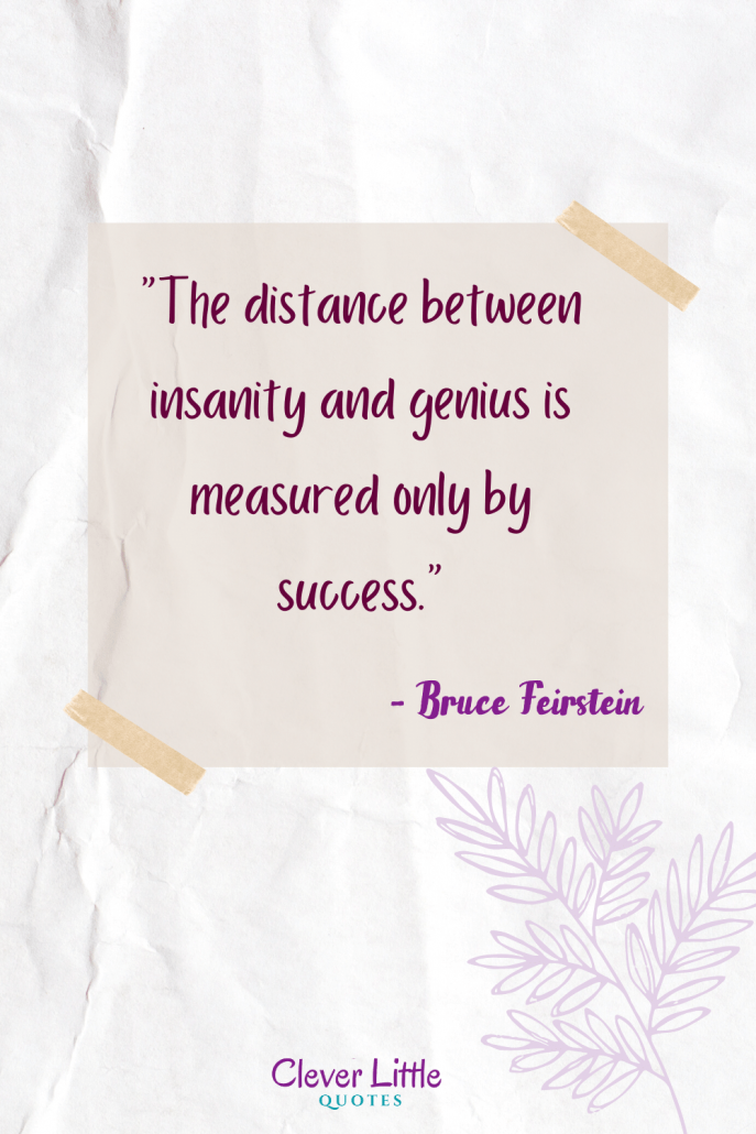 The distance between insanity and genius is measured only by success.